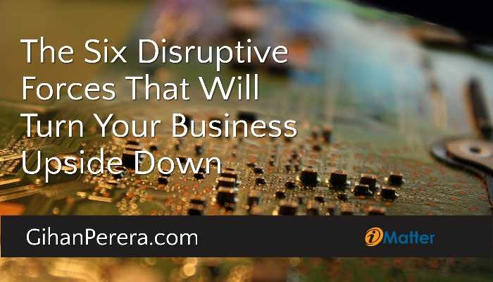 The Six Disruptive Forces That Will Turn Your Business Upside Down